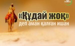 «ҚҰДАЙ ЖОҚ» ДЕП АМАН ҚАЛҒАН ИШАН